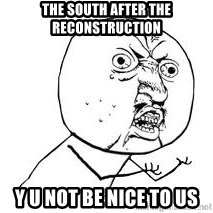 Y U SO - The South after the Reconstruction Y U Not be nice to us