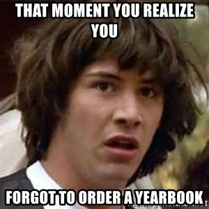 Conspiracy Keanu - That moment you realize you forgot to order a yearbook