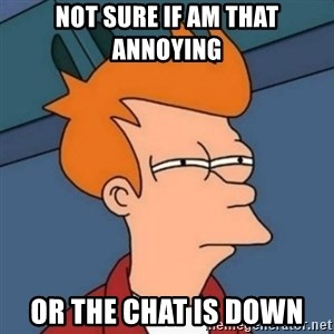 Not sure if troll - Not sure if am that annoying  or the chat is down