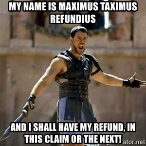 GLADIATOR - My Name is Maximus Taximus Refundius And I shall have my refund, in this claim or the next!