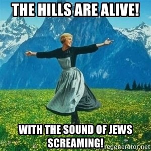 Look at All the Fucks I Give - the hills are alive! with the sound of jews screaming!