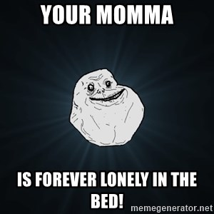 Forever Alone - YOUR MOMMA IS FOREVER LONELY IN THE BED!
