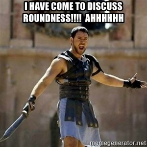 GLADIATOR - I have come to discuss ROUNDNESS!!!!  AHHHHHH