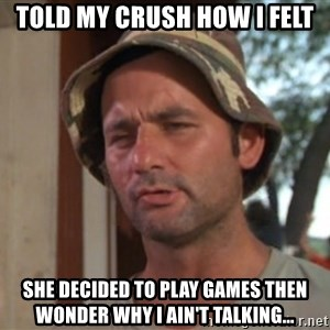 So I got that going on for me, which is nice - Told my crush how I felt She decided to play games then wonder why I ain't talking...