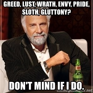 The Most Interesting Man In The World - Greed, Lust, Wrath, Envy, Pride, Sloth, Gluttony? Don't mind if I do.