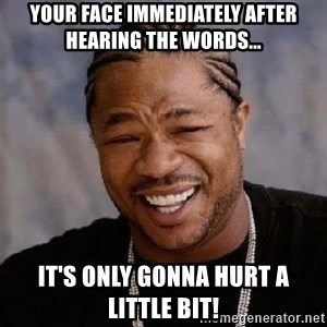 Yo Dawg - Your face immediately after hearing the words... It's only gonna hurt a little bit!