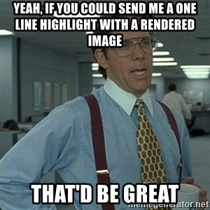 Yeah that'd be great... - yeah, if you could send me a one line highlight with a rendered image that'd be great
