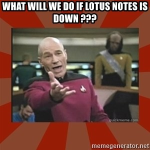 Annoyed Picard - What will we do if Lotus Notes is down ???
