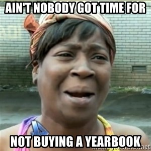 Ain't Nobody got time fo that - ain't nobody got time for not buying a yearbook