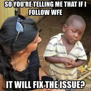 you mean to tell me black kid - So you're telling me that if I follow WFE It will fix the issue?
