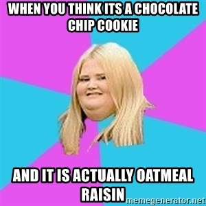 Fat Girl - When you think its a chocolate chip cookie and it is actually oatmeal raisin