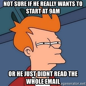 Futurama Fry - Not Sure if he really wants to start at 9am or he just didnt read the whole email