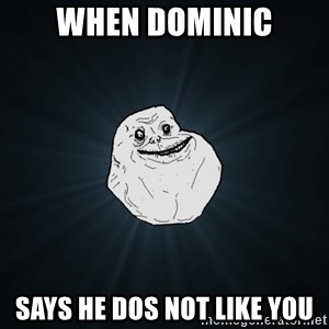 Forever Alone - when dominic says he dos not like you