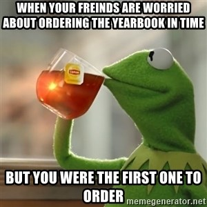 Kermit The Frog Drinking Tea - When your freinds are worried about ordering the yearbook in time but you were the first one to order