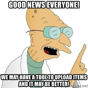 Good News Everyone - Good News Everyone! We may have a tool to upload items and it may be better!