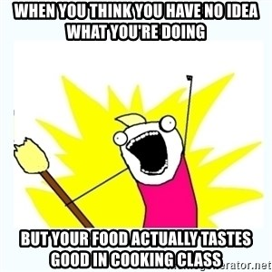All the things - When you think you have no idea what you're doing but your food actually tastes good in cooking class