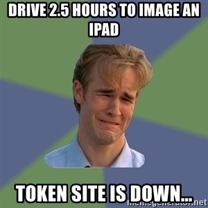 Sad Face Guy - Drive 2.5 hours to image an iPad Token site is down...