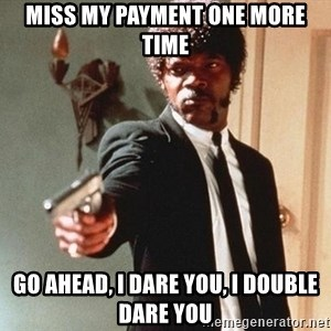 I double dare you - Miss my payment one more time Go ahead, I dare you, I double dare you