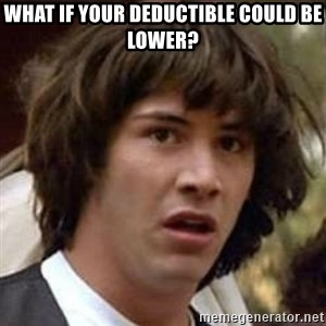 Conspiracy Keanu - What if your deductible could be lower?