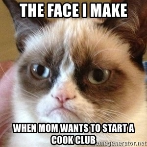 Angry Cat Meme - the face i make  when mom wants to start a cook club
