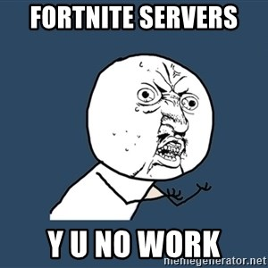 Y U No - Fortnite servers  Y U NO WORK