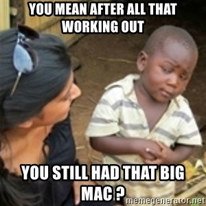 Skeptical african kid  - You mean after all that working out You still had that Big Mac ?