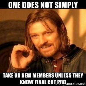 Does not simply walk into mordor Boromir  - One does not simply Take on new members unless they know final cut pro