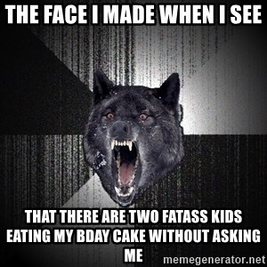 Insanity Wolf - THE FACE I MADE WHEN I SEE THAT THERE ARE TWO FATASS KIDS EATING MY BDAY CAKE WITHOUT ASKING ME
