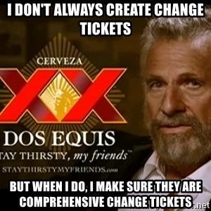 Dos Equis Man - I don't always create change tickets but when I do, I make sure they are comprehensive change tickets