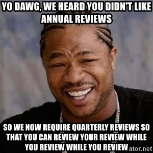 Yo Dawg - Yo Dawg, we heard you didn't like Annual Reviews So we now require quarterly reviews so that you can review your review while you review while you review