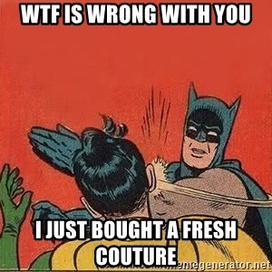 batman slap robin - WTF IS WRONG WITH YOU I JUST BOUGHT A FRESH COUTURE