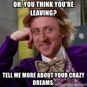 Willy Wonka - Oh, you think you're leaving? tell me more about your crazy dreams.