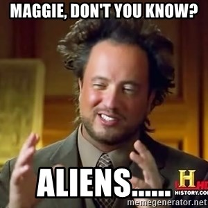 Ancient Aliens - Maggie, don't you know? Aliens......