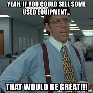 That'd be great guy - Yeah, if you could sell some used equipment... That would be great!!!