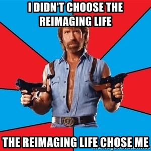 Chuck Norris  - I didn't choose the reimaging life The reimaging life chose me