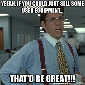 That'd be great guy - Yeeah, if you could just sell some used equipment... That'd Be Great!!!
