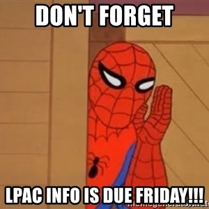 Psst spiderman - Don't Forget LPAC info is due Friday!!!