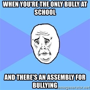 Okay Guy - when you're the only bully at school and there's an assembly for bullying