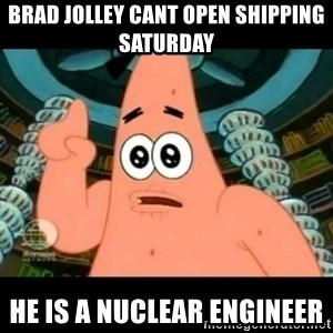 ugly barnacle patrick - Brad Jolley cant open shipping Saturday  He is a nuclear engineer