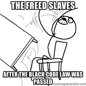 Desk Flip Rage Guy - The freed slaves After the black code law was passed