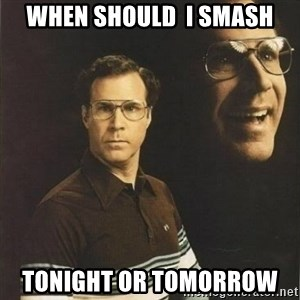 will ferrell - when should  i smash tonight or tomorrow