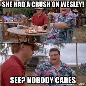 See? Nobody Cares - she had a crush on wesley! see? Nobody cares