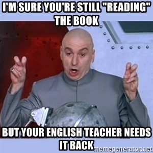 "Dr Evil meme - I'm sure you're still ""reading"" the book but your English teacher needs it back"
