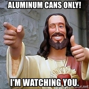 jesus says - Aluminum Cans ONLY! I'm watching you.