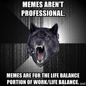Insanity Wolf - Memes aren't professional.   Memes are for the life balance portion of work/life balance.