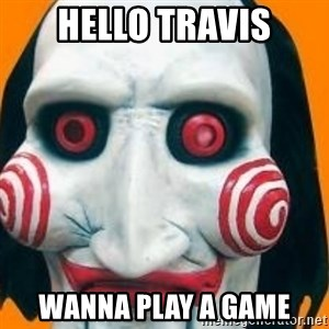 Jigsaw from saw evil - HELLO TRAVIS WANNA PLAY A GAME