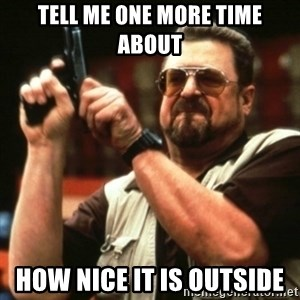 john goodman - TELL ME ONE MORE TIME ABOUT HOW NICE IT IS OUTSIDE