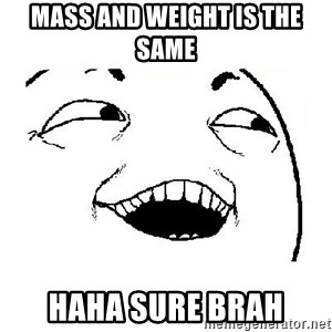 Yeah sure - Mass and Weight is the same HAHA sure brah