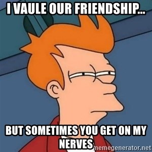 Not sure if troll - I vaule our friendship... but sometimes you get on my nerves