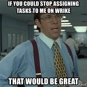 Office Space Boss - If you could stop assigning tasks to me on Wrike that would be great